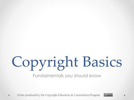 Copyright Basics Fundamentals you should know Slides produced by the Copyright Education & Consultation Program.