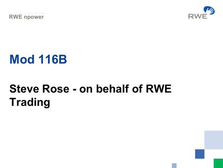 Mod 116B Steve Rose - on behalf of RWE Trading. 2 Background Mod 116 B was raised after discussion with a number of shippers about aspects Mod 116 which.