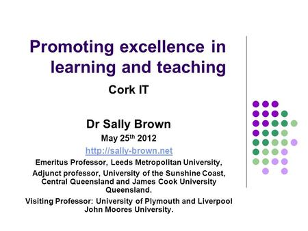 Promoting excellence in learning and teaching Cork IT Dr Sally Brown May 25 th 2012  Emeritus Professor, Leeds Metropolitan University,