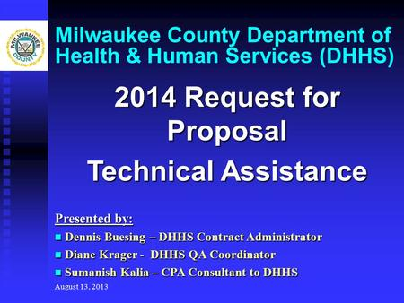 August 13, 2013 Milwaukee County Department of Health & Human Services (DHHS) 2014 Request for Proposal Technical Assistance Presented by: Dennis Buesing.