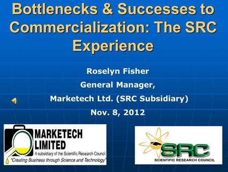 Bottlenecks & Successes to Commercialization: The SRC Experience Roselyn Fisher General Manager, Marketech Ltd. (SRC Subsidiary) Nov. 8, 2012.