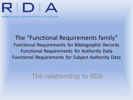 "The ""Functional Requirements family"" Functional Requirements for Bibliographic Records Functional Requirements for Authority Data Functional Requirements."