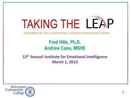 1 TAKING THE Integrating EI into a Community College's Institutional Culture Fred Hills, Ph.D. Andrew Cano, MSHE 13 th Annual Institute for Emotional Intelligence.