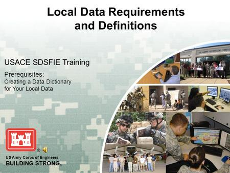 US Army Corps of Engineers BUILDING STRONG ® Local Data Requirements and Definitions USACE SDSFIE Training Prerequisites: Creating a Data Dictionary for.
