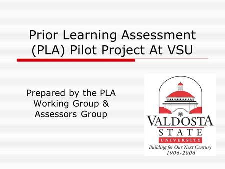Prior Learning Assessment (PLA) Pilot Project At VSU Prepared by the PLA Working Group & Assessors Group.