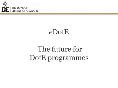 EDofE The future for DofE programmes. Overview and Benefits of eDofE.