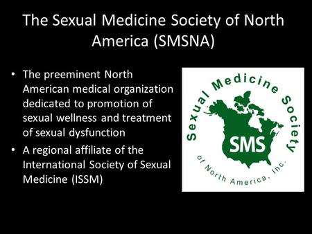 The Sexual Medicine Society of North America (SMSNA) The preeminent North American medical organization dedicated to promotion of sexual wellness and treatment.
