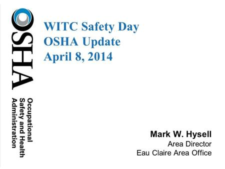 Mark W. Hysell Area Director Eau Claire Area Office WITC Safety Day OSHA Update April 8, 2014.