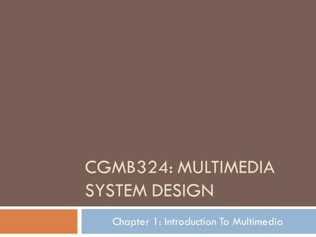 CGMB324: MULTIMEDIA SYSTEM DESIGN Chapter 1: Introduction To Multimedia.