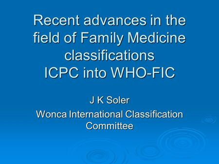 Recent advances in the field of Family Medicine classifications ICPC into WHO-FIC J K Soler Wonca International Classification Committee.
