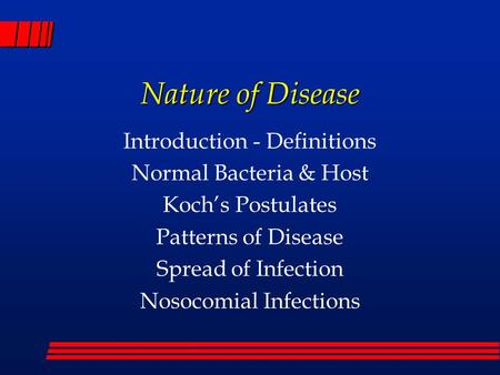 Nature of Disease Introduction - Definitions Normal Bacteria & Host Koch's Postulates Patterns of Disease Spread of Infection Nosocomial Infections.