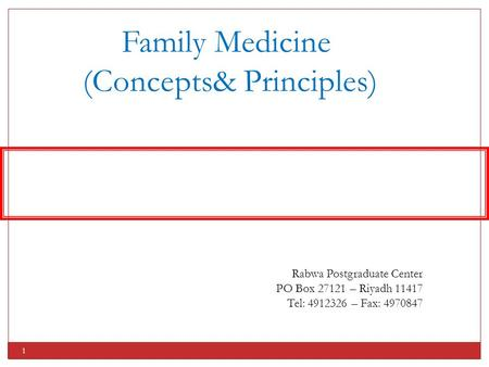 1 Family Medicine (Concepts& Principles) Rabwa Postgraduate Center PO Box 27121 – Riyadh 11417 Tel: 4912326 – Fax: 4970847.