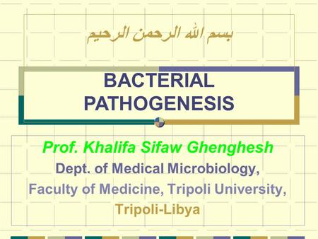 Prof. Khalifa Sifaw Ghenghesh Dept. of Medical Microbiology, Faculty of Medicine, Tripoli University, Tripoli-Libya بسم الله الرحمن الرحيم BACTERIAL PATHOGENESIS.