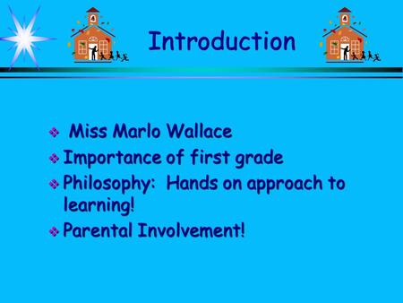 Introduction  Miss Marlo Wallace  Importance of first grade  Philosophy: Hands on approach to learning!  Parental Involvement!