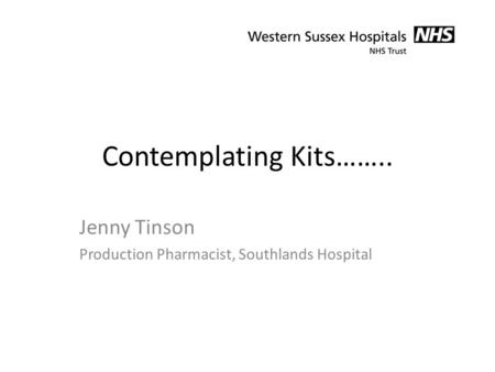 Contemplating Kits…….. Jenny Tinson Production Pharmacist, Southlands Hospital.