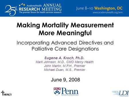 June 9, 2008 Making Mortality Measurement More Meaningful Incorporating Advanced Directives and Palliative Care Designations Eugene A. Kroch, Ph.D. Mark.