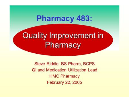 Pharmacy 483: Steve Riddle, BS Pharm, BCPS QI and Medication Utilization Lead HMC Pharmacy February 22, 2005 Quality Improvement in Pharmacy.