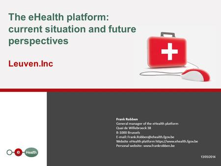 The eHealth platform: current situation and future perspectives Leuven.Inc Frank Robben General manager of the eHealth platform Quai de Willebroeck 38.