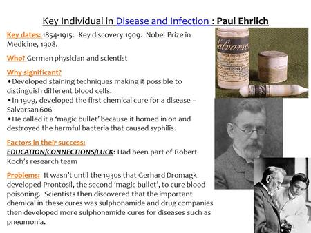 Key Individual in Disease and Infection : Paul Ehrlich Key dates: 1854-1915. Key discovery 1909. Nobel Prize in Medicine, 1908. Who? German physician and.