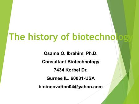 The history of biotechnology 1 Osama O. Ibrahim, Ph.D. Consultant Biotechnology 7434 Korbel Dr. Gurnee IL. 60031-USA