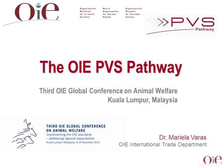 Third OIE Global Conference on Animal Welfare Kuala Lumpur, Malaysia The OIE PVS Pathway Dr. Mariela Varas OIE International Trade Department.