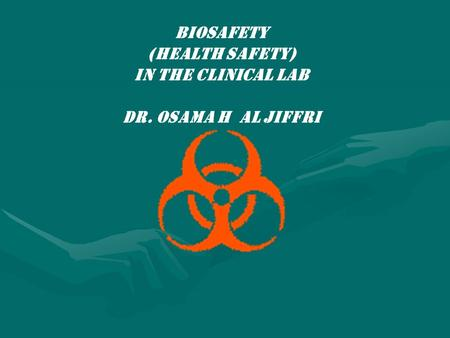BIOSAFETY (HEALTH SAFETY) IN THE CLINICAL LAB Dr. Osama h al jiffri.