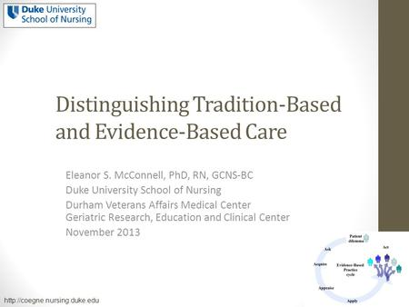 Distinguishing Tradition-Based and Evidence-Based Care Eleanor S. McConnell, PhD, RN, GCNS-BC Duke University School of Nursing Durham Veterans Affairs.