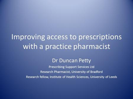 Improving access to prescriptions with a practice pharmacist Dr Duncan Petty Prescribing Support Services Ltd Research Pharmacist, University of Bradford.