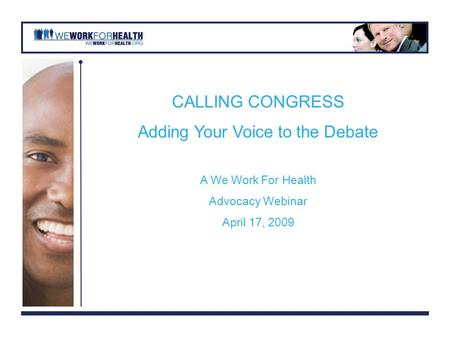 CALLING CONGRESS Adding Your Voice to the Debate A We Work For Health Advocacy Webinar April 17, 2009.