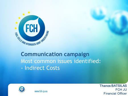 Communication campaign Most common issues identified: - Indirect Costs Thanos BATSILAS FCH JU Financial Officer.
