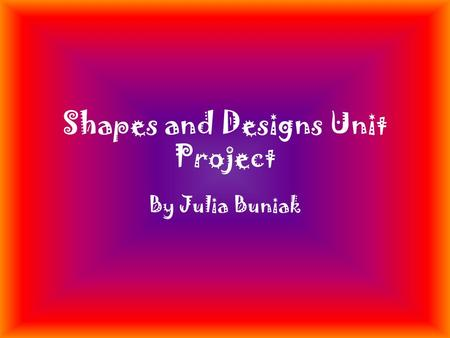 Shapes and Designs Unit Project By Julia Buniak. Characteristics of a Triangle Number of Sides and Angles - 3 Angle Sum- 180˚ Different versions of Shapes-