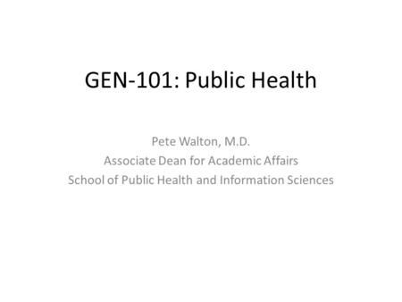 GEN-101: Public Health Pete Walton, M.D. Associate Dean for Academic Affairs School of Public Health and Information Sciences.