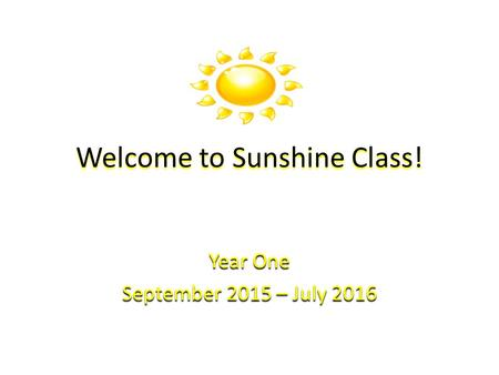 Welcome to Sunshine Class! Year One September 2015 – July 2016.