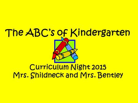 The ABC's of Kindergarten Curriculum Night 2015 Mrs. Shildneck and Mrs. Bentley.