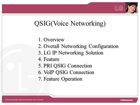 QSIG(Voice Networking) 1. Overview 2. Overall Networking Configuration 3. LG IP Networking Solution 4. Feature 5. PRI QSIG Connection 6. VoIP QSIG Connection.