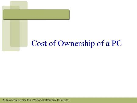 Cost of Ownership of a PC Acknowledgements to Euan Wilson (Staffordshire University)