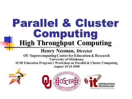 Parallel & Cluster Computing High Throughput Computing Henry Neeman, Director OU Supercomputing Center for Education & Research University of Oklahoma.