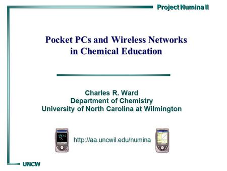 Project Numina II UNCW UNCW Pocket PCs and Wireless Networks in Chemical Education Charles R. Ward Department of Chemistry University of North Carolina.