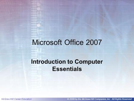 McGraw-Hill Career Education© 2008 by the McGraw-Hill Companies, Inc. All Rights Reserved. Microsoft Office 2007 Introduction to Computer Essentials.