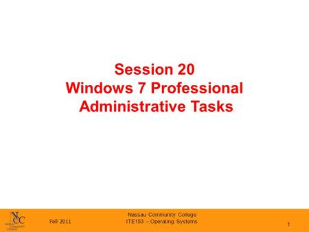Fall 2011 Nassau Community College ITE153 – Operating Systems Session 20 Windows 7 Professional Administrative Tasks 1.