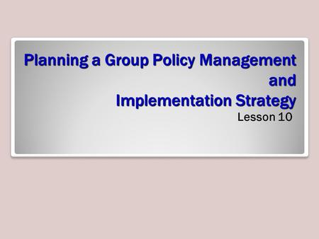 Planning a Group Policy Management and Implementation Strategy Lesson 10.