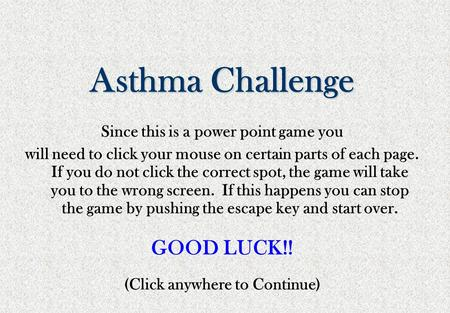 Asthma Challenge Since this is a power point game you will need to click your mouse on certain parts of each page. If you do not click the correct spot,