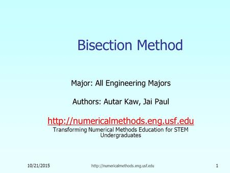 10/21/2015  1 Bisection Method Major: All Engineering Majors Authors: Autar Kaw, Jai Paul