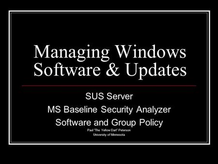 "Managing Windows Software & Updates SUS Server MS Baseline Security Analyzer Software and Group Policy Paul ""The Yellow Dart"" Peterson University of Minnesota."