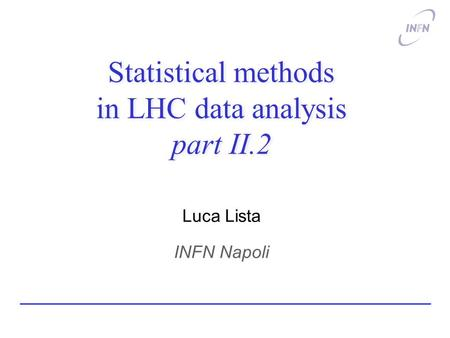 Statistical methods in LHC data analysis part II.2 Luca Lista INFN Napoli.
