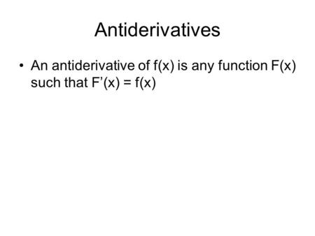 Antiderivatives An antiderivative of f(x) is any function F(x) such that F'(x) = f(x)