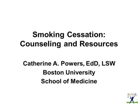 Smoking Cessation: Counseling and Resources Catherine A. Powers, EdD, LSW Boston University School of Medicine.