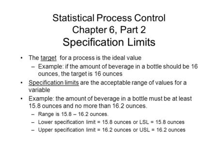 Statistical Process Control Chapter 6, Part 2 Specification Limits The target for a process is the ideal value –Example: if the amount of beverage in a.