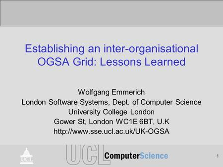 1 Establishing an inter-organisational OGSA Grid: Lessons Learned Wolfgang Emmerich London Software Systems, Dept. of Computer Science University College.