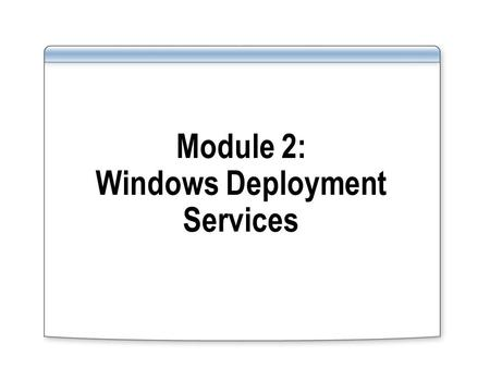 Module 2: Windows Deployment Services. Module Overview Describe Windows Deployment Services benefits Describe Windows Deployment Services (WDS) components.